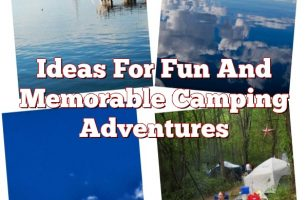Ideas For Fun And Memorable Camping Adventures